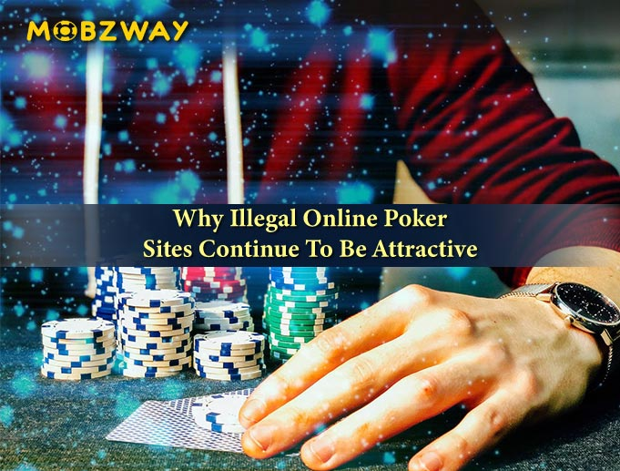 Why Illegal Online Poker Sites Continue To Be Attractive